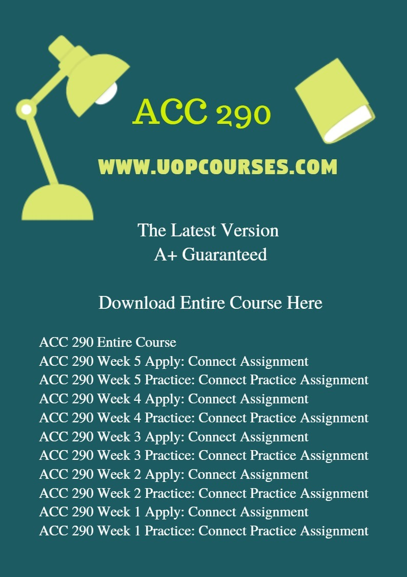 ACC 290 Entire Course ACC 290 Week 5 Apply: Connect Assignment ACC 290 Week 5 Practice: Connect Practice Assignment ACC 290 Week 4 Apply: Connect Assignment ACC 290 Week 4 Practice: Connect Practice Assignment ACC 290 Week 3 Apply: Connect Assignment ACC 290 Week 3 Practice: Connect Practice Assignment ACC 290 Week 2 Apply: Connect Assignment ACC 290 Week 2 Practice: Connect Practice Assignment ACC 290 Week 1 Apply: Connect Assignment ACC 290 Week 1 Practice: Connect Practice Assignment