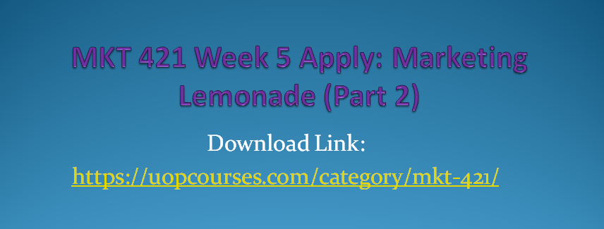MKT 421 Week 5 Apply: Marketing Lemonade (Part 2) MKT 421 Week 5 Practice: Google: An Integrated Marketing Communications Perspective MKT 421 Week 5 Practice: Product Advertising at Kellogg's MKT 421 Week 4 Apply: Marketing Lemonade (Part 1) MKT 421 Week 4 Practice: Supply Chain Video Case MKT 421 Week 4 Practice: Final Price and Profit Equations MKT 421 Week 3 Apply: The Product Life Cycle (PLC) MKT 421 Week 3 Practice: BMW Video Case MKT 421 Week 2 Apply: Five Step Marketing Research Approach MKT 421 Week 2 Practice: Market Research Process MKT 421 Week 2 Learning Team Charter MKT 421 Week 1 Apply: Why We Buy a Product MKT 421 Week 1 Practice: 4P's of Marketing